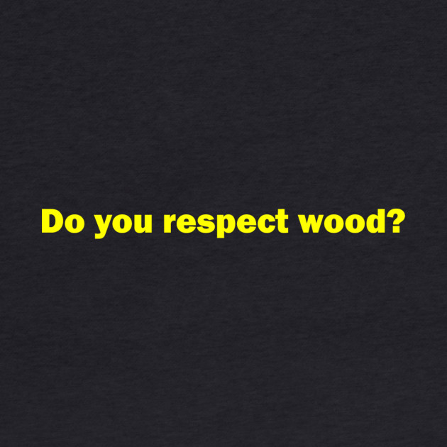 """Do you respect wood?"" - Larry David"