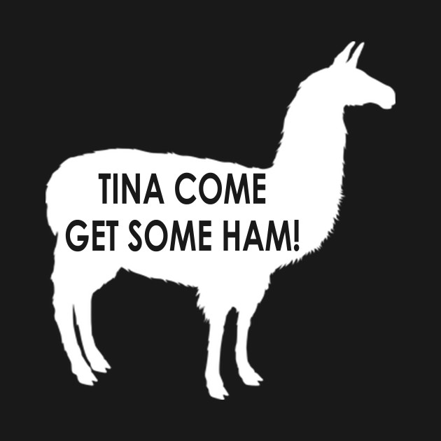 Tina Come Get Some Ham! Napoleon Dynamite