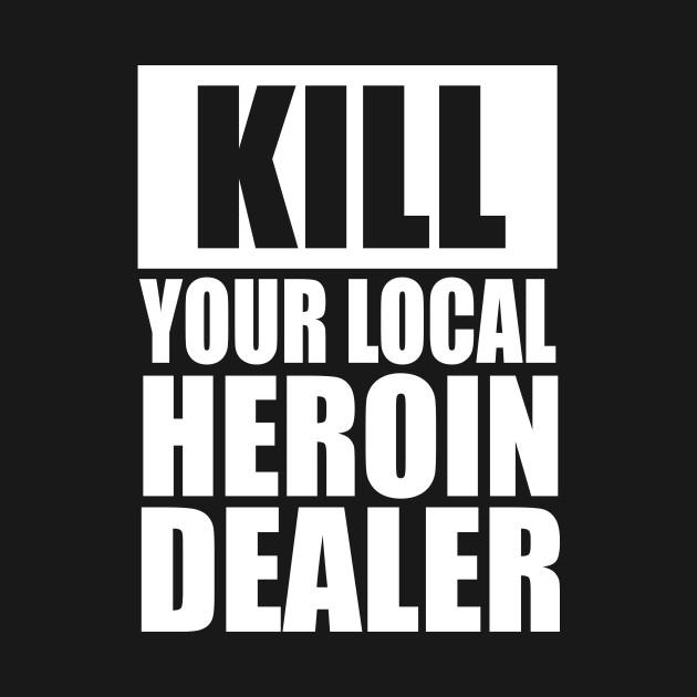 Kill Your Local Heroin Dealer