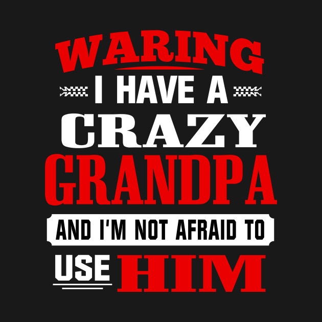 6cded45e5 Warning I Have a Crazy Grandpa and I'm Not Afraid To Use Him/Her ...