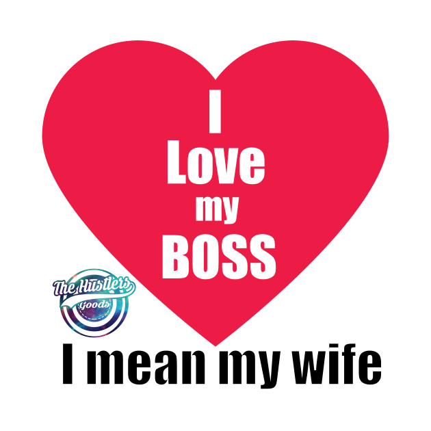 I Love My Boss I Mean My Wife