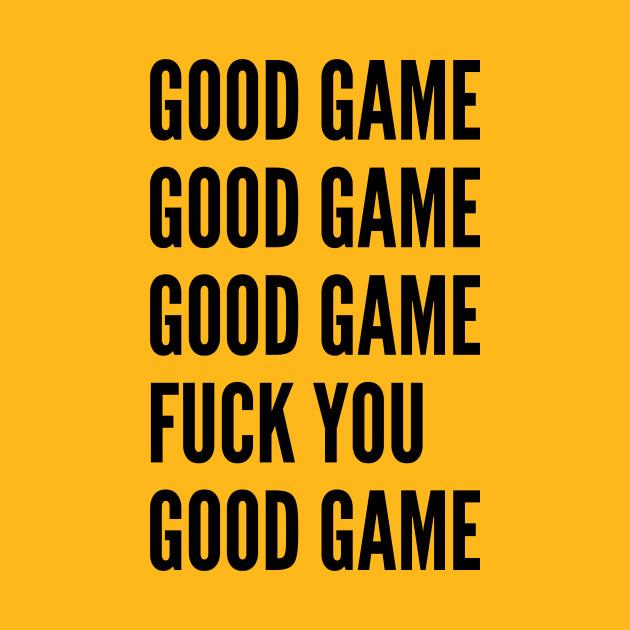 Gaming Humor - Good Game Fuck You - Funny Statement joke Slogan