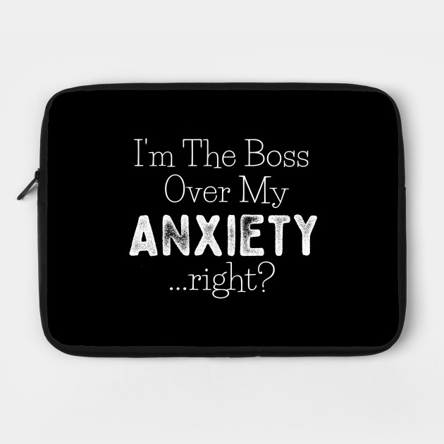 I'm The Boss Over My Anxiety Right?