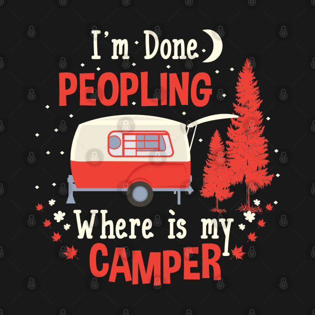 I'm Done Peopling  - Where Is My Camper - Funny Camping