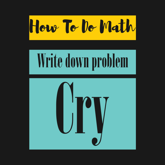 Math T-shirt - How to do math. Write down problem. Cry - Math ...