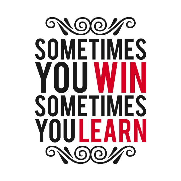 Sometimes You Win Sometimes You Learn Sometimes You Win Sometimes