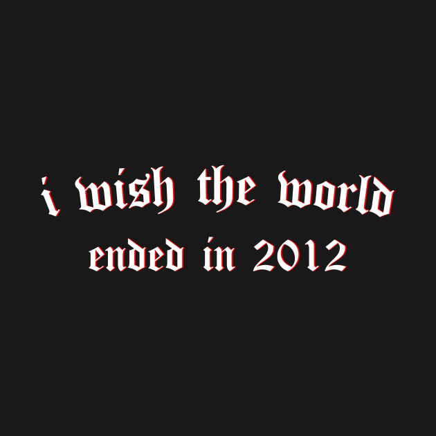 i wish the world ended in 2012 (white)