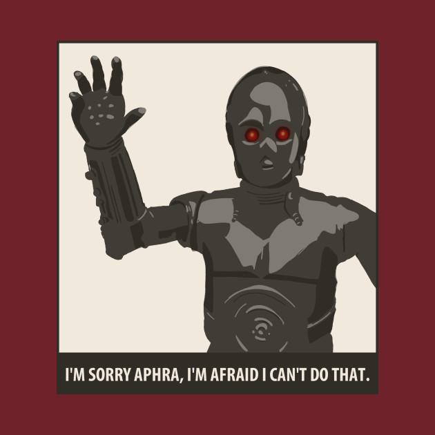 I'm Sorry Aphra, I'm afraid I can't do that.