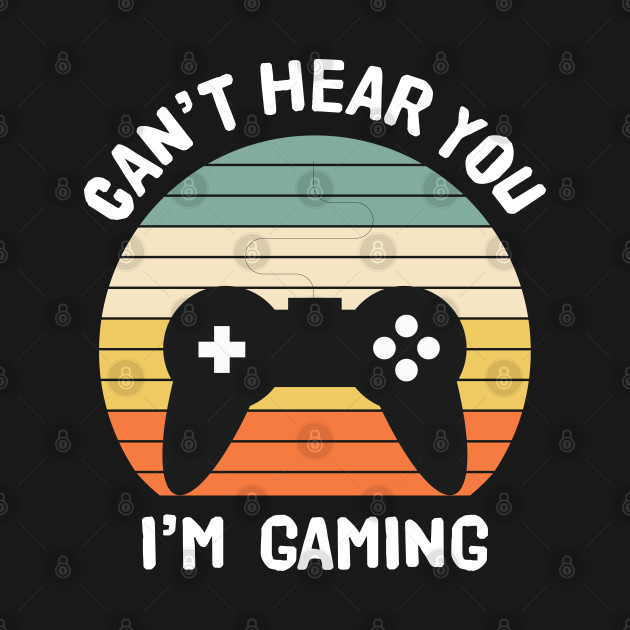 Can't Hear You I'm Gaming Video Gamer Funny T-Shirt