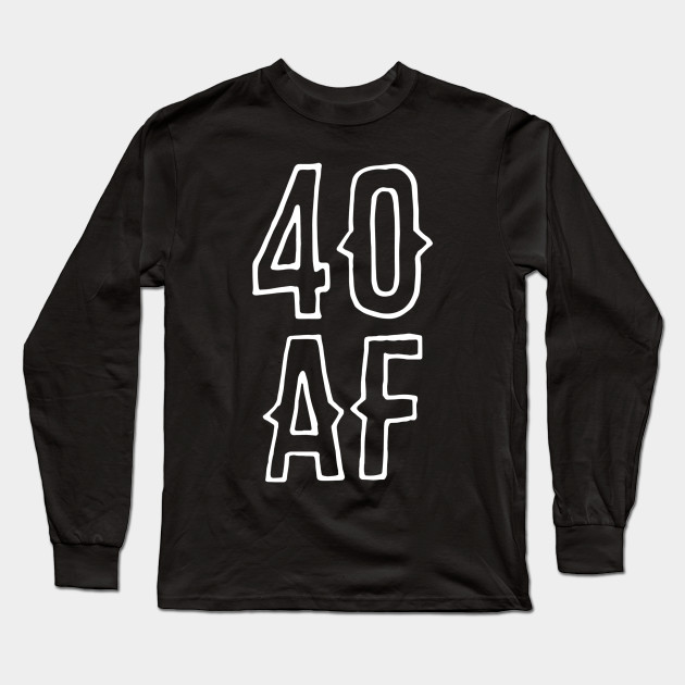 40 AF Forty Old 40th Birthday Long Sleeve T Shirt