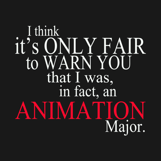 I Think It's Only Fair To Warn You That I Was, In Fact, An Animation Major