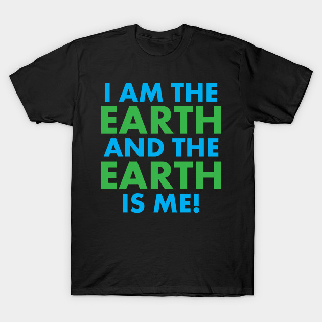 I AM THE EARTH AND THE EARTH IS ME T-Shirt