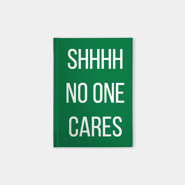 Shhhh No One Cares Quotes Notebook Teepublic
