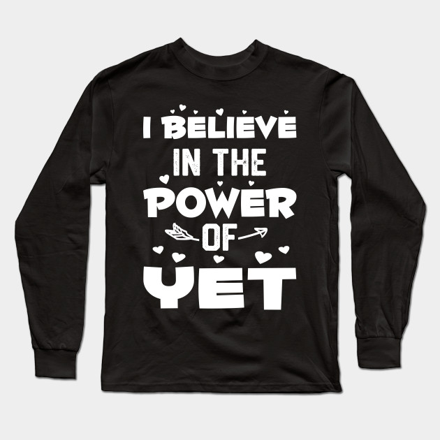 cbc38e00f64 I Believe In The Power Of Yet - I Believe In The Power Of Yet - Long ...