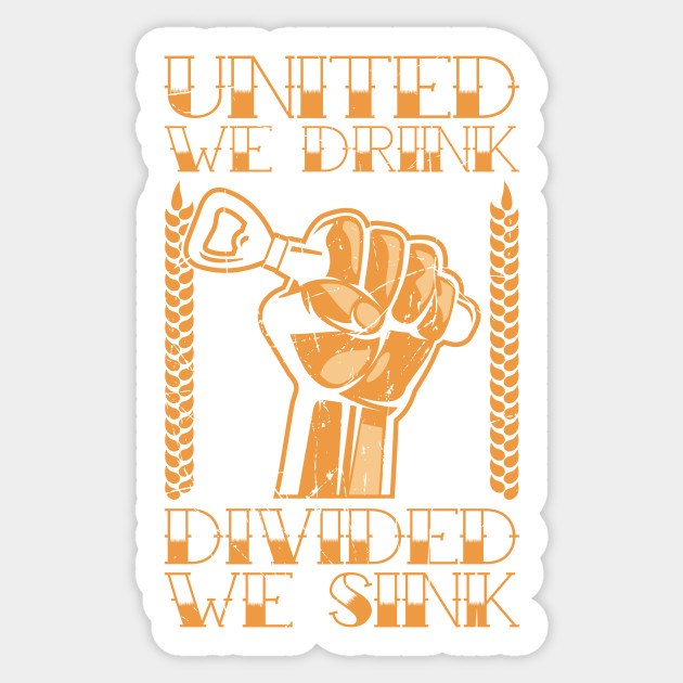 United We Drink Divided We Sink