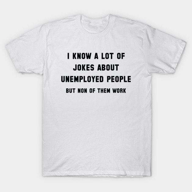 Unemployed People T-Shirt