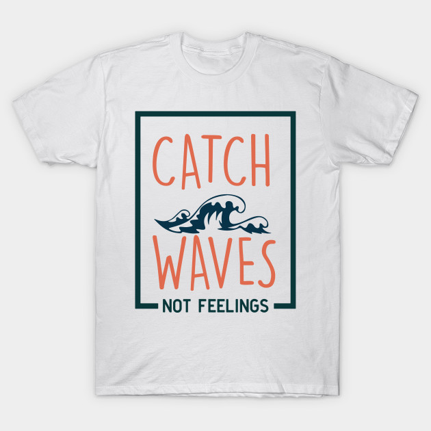 2ca4cd18af9 Catch Waves not feelings - Waves - T-Shirt | TeePublic
