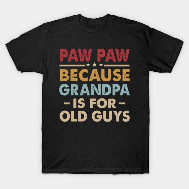 e3fee5355706 Paw Paw Because Grandpa is for Old Guys Fun Fathers Day - Paw Paw ...