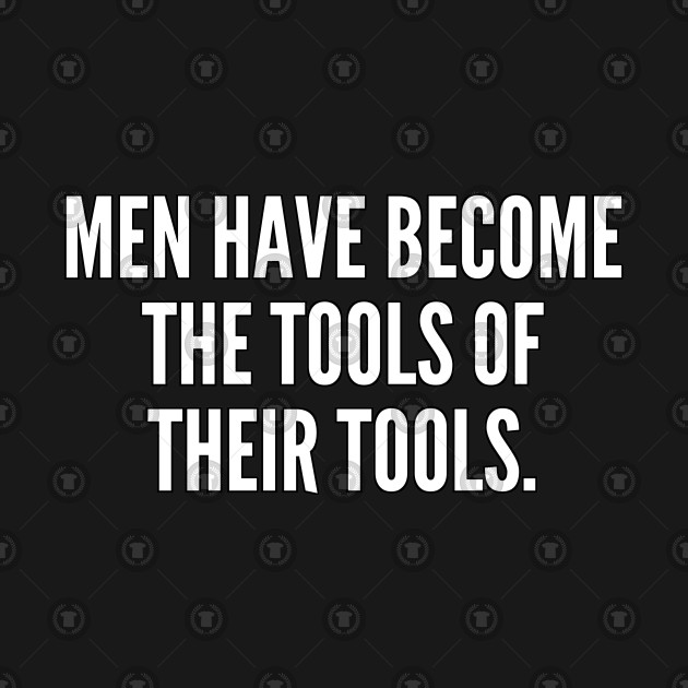 Men have become the tools of their tools