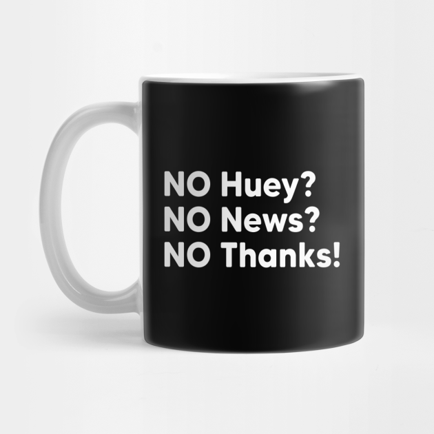 NO Huey, NO News, NO Thanks!