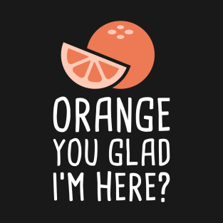 Orange You Glad I'm Here? t-shirts