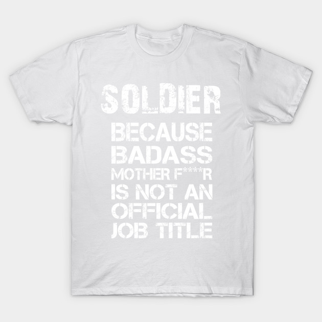Soldier Because Badass Mother F****r Is Not An Official Job Title – T & Accessories T-Shirt-TJ