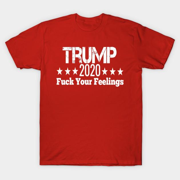 eeda1808 Trump 2020 fuck your feelings - Trump 2020 American Flag - T-Shirt ...