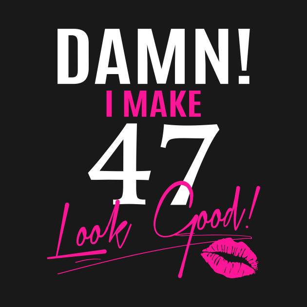 Damn I Make 47 Look Good Funny 47th Birthday Gift