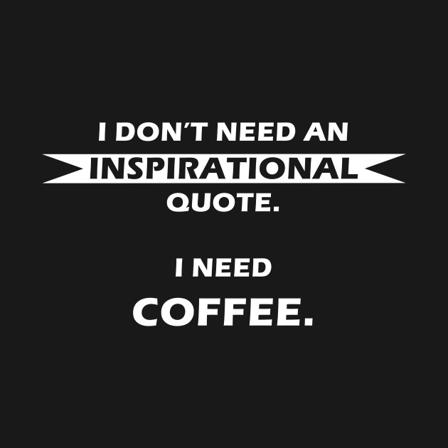I Dont Need An Inspirational Quote I Need Coffee Coffee T