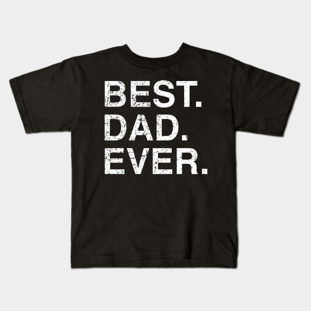 Mens Best Dad Ever Fathers Day Birthday Gift Idea Kids T Shirt