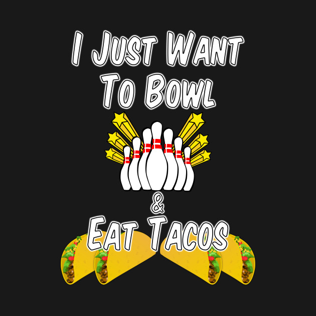 I Just Want to Bowl and Eat Tacos