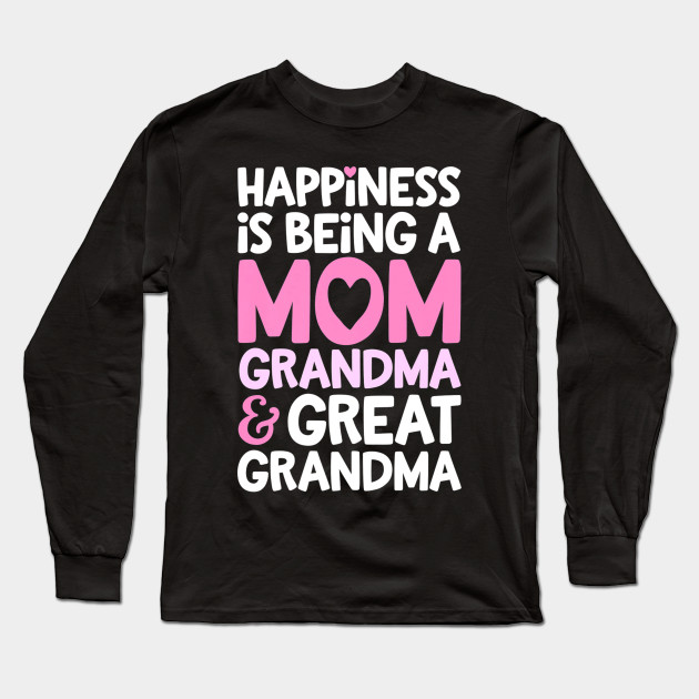 Happiness Is Being A Mom Grandma And Great Grandma Mother Long Sleeve T-Shirt