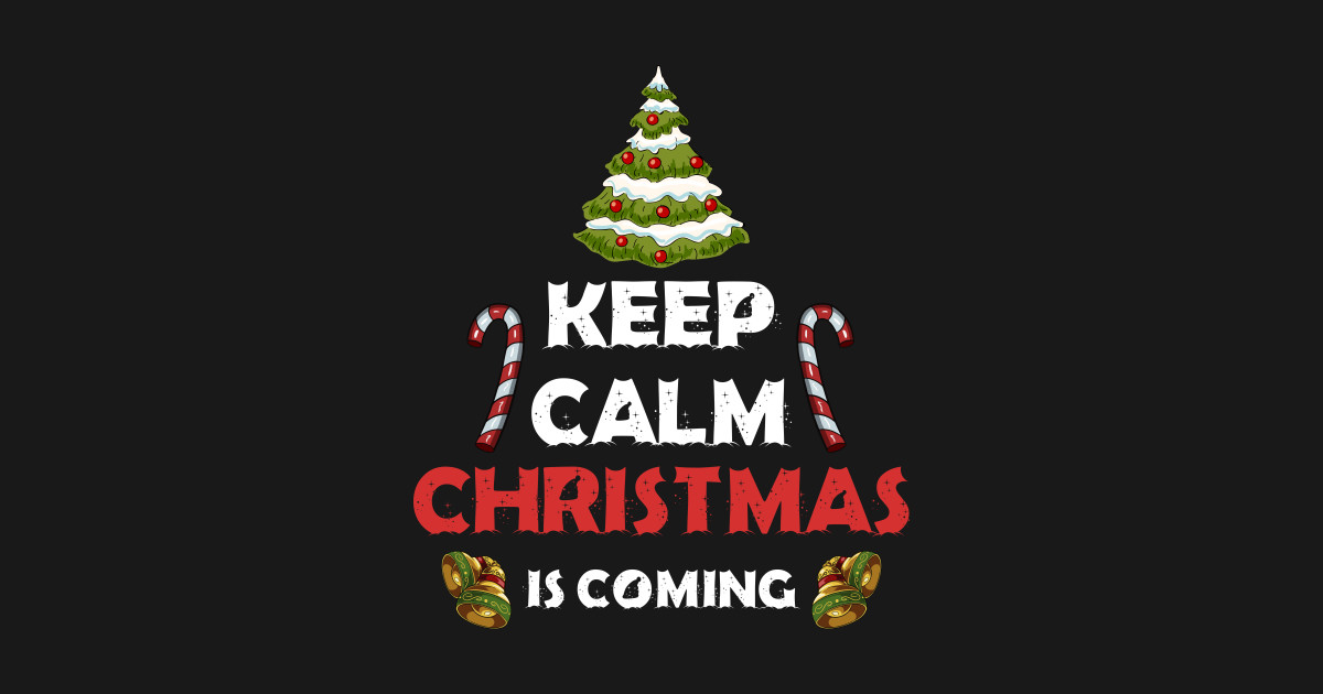 Keep Calm Christmas.Keep Calm Christmas Is Coming Shirt By Longthanh288