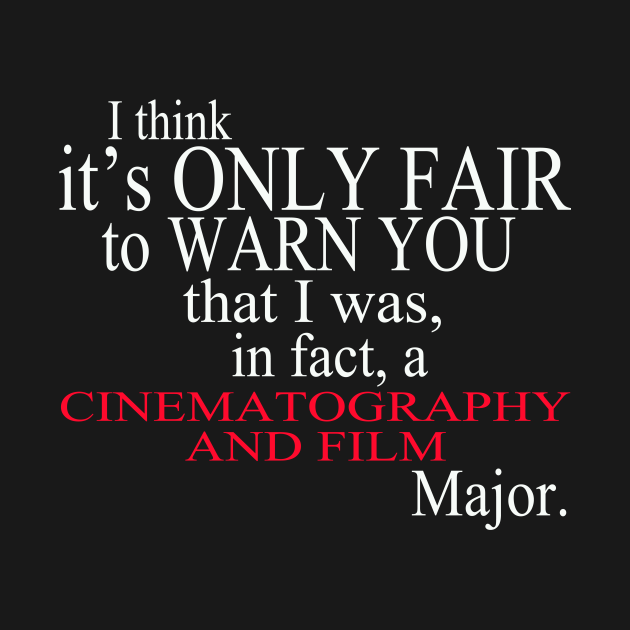 I Think It's Only Fair To Warn You That I Was In Fact A Cinematography And Film Major