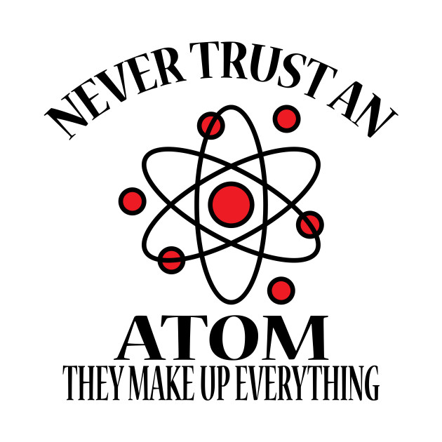8e9daf763 Never Trust An Atom They Make Up Everything - Never Trust An Atom ...