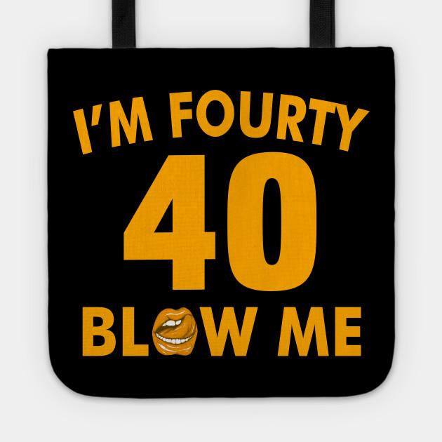 Im 40 Fourty Blow Me Birthday Funny