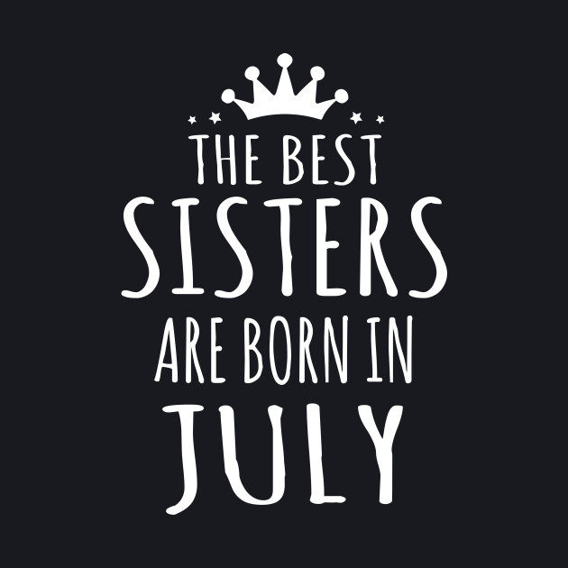 THE BEST SISTERS ARE BORN IN JULY