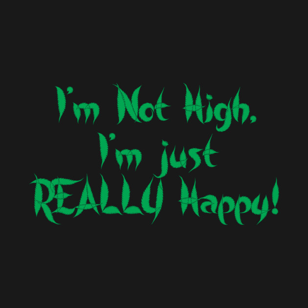 I'm not high, I'm just really happy!