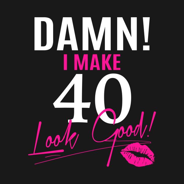 ec744d97ce Damn I Make 40 Look Good Funny 40th Birthday Gift - Funny Birthday ...