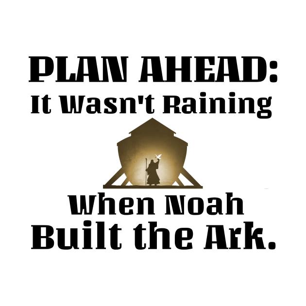 Plan Ahead-it wasn't raining when Noah built the ark. Black lettering.