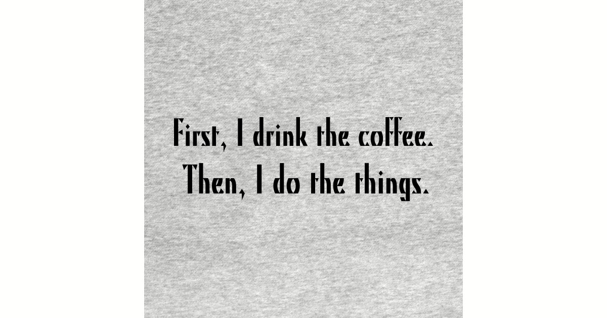 First I Drink The Coffee Then I Do The Things Coffee