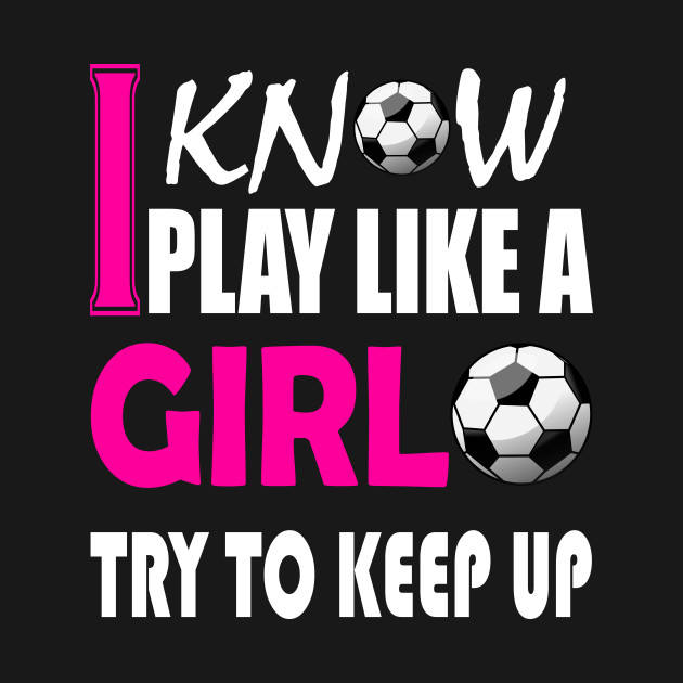 39334c73 I Know I Play Like A Girl Soccer T-Shirt Try To Keep Up - I Know I ...