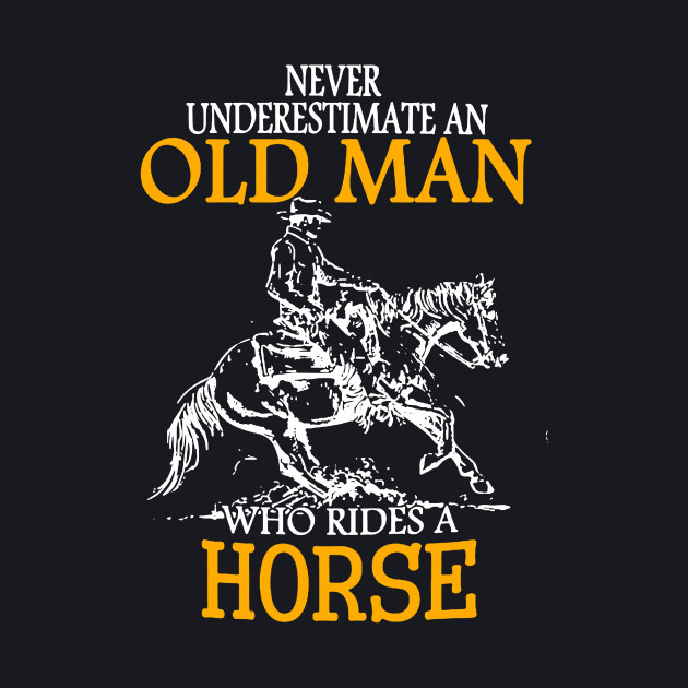 Never Underestimate an Old Man who rides a Horse