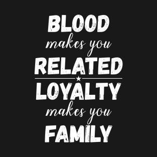 Blood Makes You Only Related To Your Family But Loyalty Makes You A