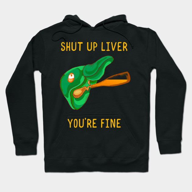 Shut Up Liver You're Fine Funny St.Patrick Patty Day Hoodie