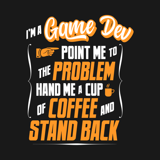 I'm A Game Dev - Hand Me A Coffee And Stand Back
