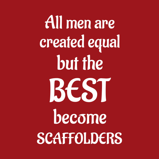 ALL MEN ARE CREATED EQUAL THE BEST BECOME SCAFFOLDERS COTTON T-SHIRT builder