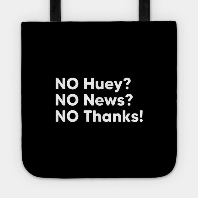 NO Huey, NO News, NO Thanks!