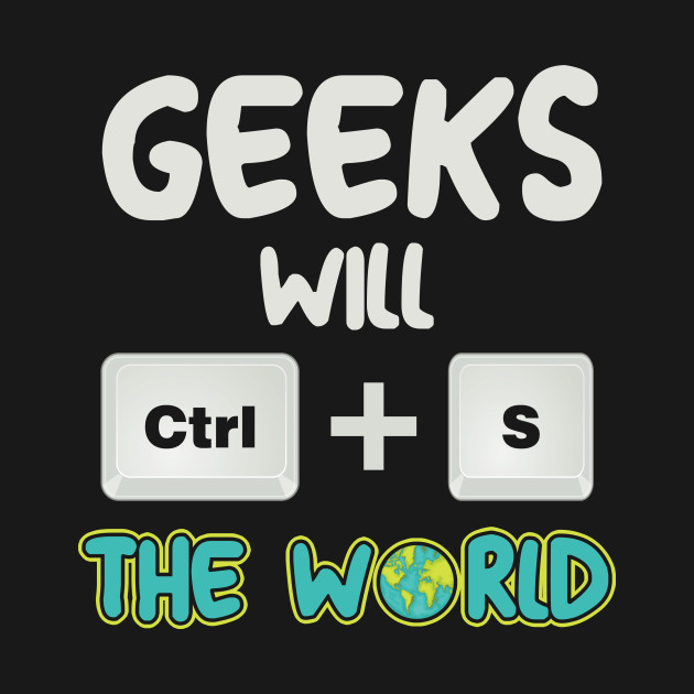 Geeks Will CTRL+S Save The World Computer Geek Funny