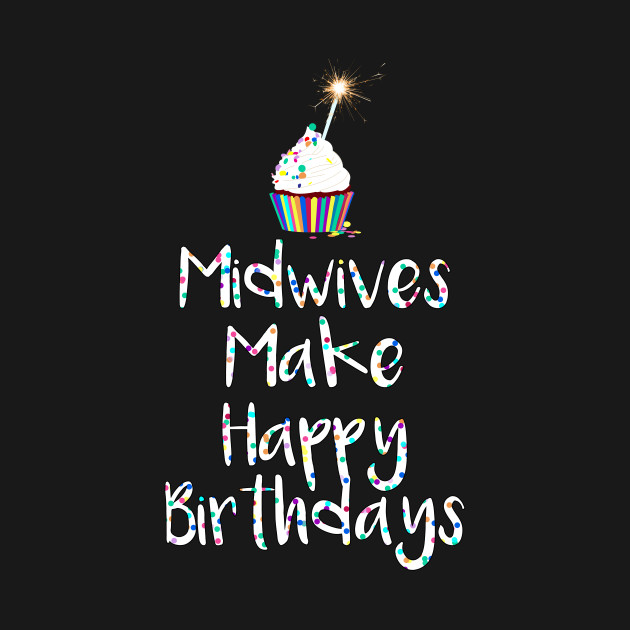 Midwives Make Happy Birthdays T Shirt